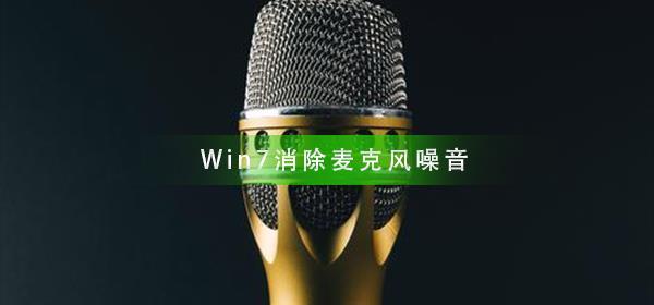 Win7系统如何消除麦克风噪音