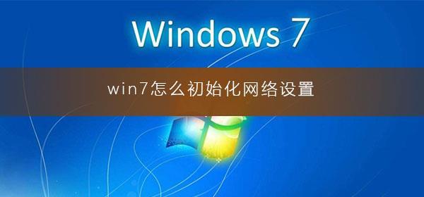 win7系统怎么初始化网络设置