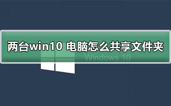 两台win10电脑怎么共享文件夹