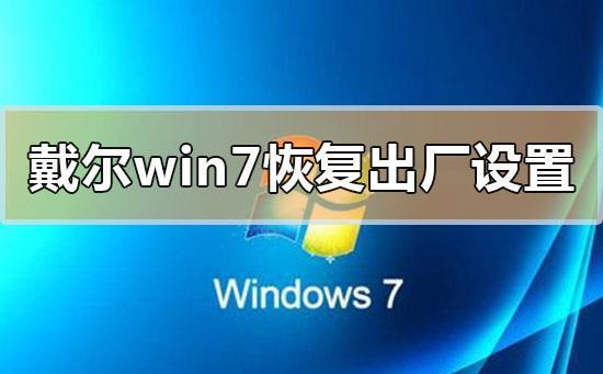 戴尔电脑win7系统恢复出厂设置详细步骤教程