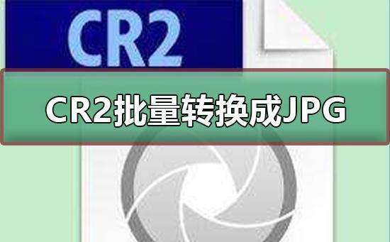 CR2格式文件怎么批量转换成JPG等格式