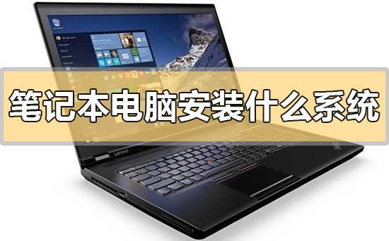 笔记本电脑安装什么系统比较好用?