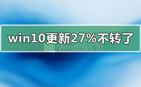 win10更新卡在27%不转了